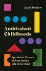 Ambivalent Childhoods: Speculative Futures and the Psychic Life of the Child