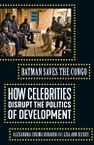 Batman Saves the Congo: How Celebrities Disrupt the Politics of Development