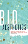 Bioaesthetics: Making Sense of Life in Science and the Arts