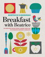 Breakfast with Beatrice: 250 Recipes from Sweet Cream Waffles to Swedish Farmer's Omelets