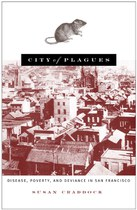 City of Plagues: Disease, Poverty, and Deviance in San Francisco