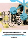 Designing the Creative Child: Playthings and Places in Midcentury America