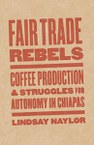 Fair Trade Rebels: Coffee Production and Struggles for Autonomy in Chiapas