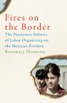 Fires on the Border: The Passionate Politics of Labor Organizing on the Mexican Frontera