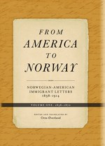 From America to Norway I: Norwegian–American Immigrant Letters 1838-1914, Volume I: 1838-1870