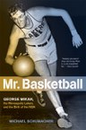Mr. Basketball: George Mikan, the Minneapolis Lakers, and the Birth of the NBA
