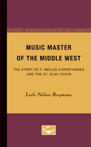 Music Master of the Middle West: The Story of F. Melius Christiansen and the St. Olaf Choir