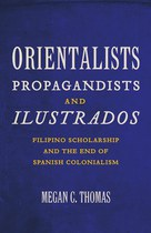 Orientalists, Propagandists, and Ilustrados: Filipino Scholarship and the End of Spanish Colonialism