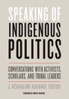Speaking of Indigenous Politics: Conversations with Activists, Scholars, and Tribal Leaders