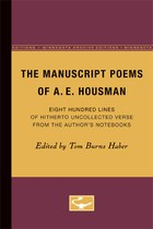 The Manuscript Poems of A.E. Housman: Eight Hundred Lines of Hitherto Uncollected Verse from the Author's Notebooks