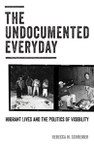 The Undocumented Everyday: Migrant Lives and the Politics of Visibility