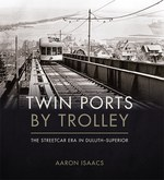 Twin Ports by Trolley: The Streetcar Era in Duluth–Superior