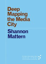 Deep Mapping the Media City (Shannon Mattern)