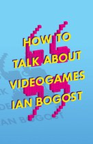 How to Talk about Videogames by Ian Bogost