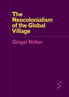 The Neocolonialism of the Global Village (Ginger Nolan)