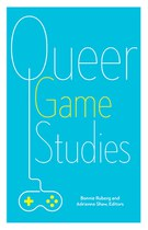 Queer Game Studies (Bonnie Ruberg and Adrienne Shaw, editors)